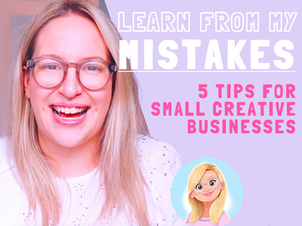 Learn from My Mistakes! 5 Tips for Small Creative Businesses.