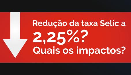 Redução da taxa Selic a 2,25%? Quais os impactos?