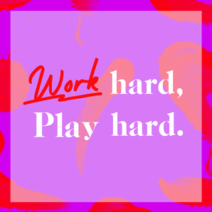 Work Hard, Play Hard.