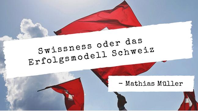 """Swissness"" oder das Erfolgsmodell Schweiz"