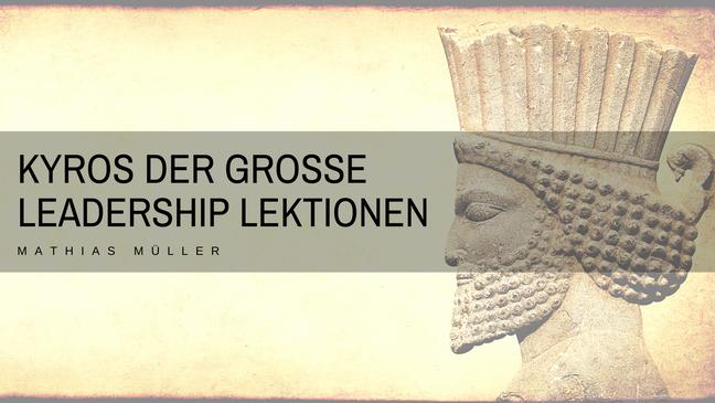 Leadership Lektionen von Kyros dem Grossen