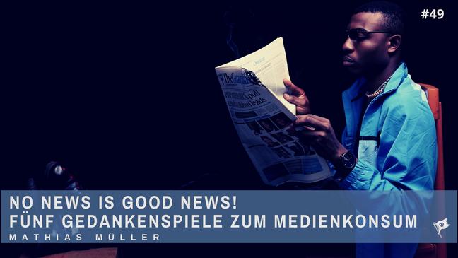 No News is good News! Fünf Gedankenspiele zum Medienkonsum