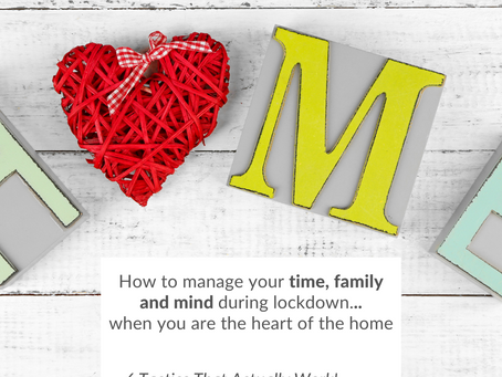 How to manage your time, mind and family in lockdown when YOU are the heart of your home