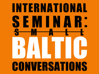 Internationa Seminar: Small Baltic Conversations