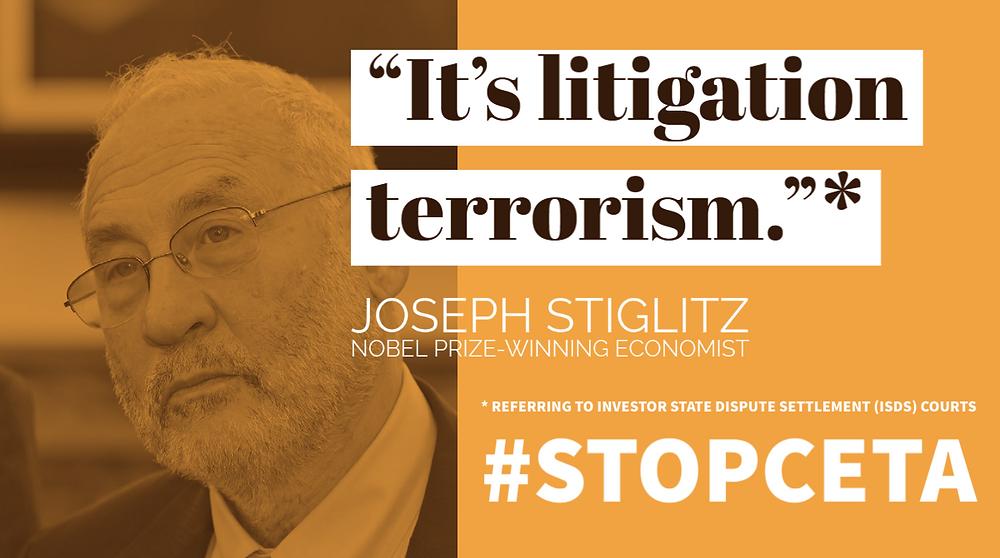 'It's litigation terrorism' - Joseph Stiglitz (Nobel Prize Winning Economist) referring to Investor State Dispute Settlement (ISDS) courts