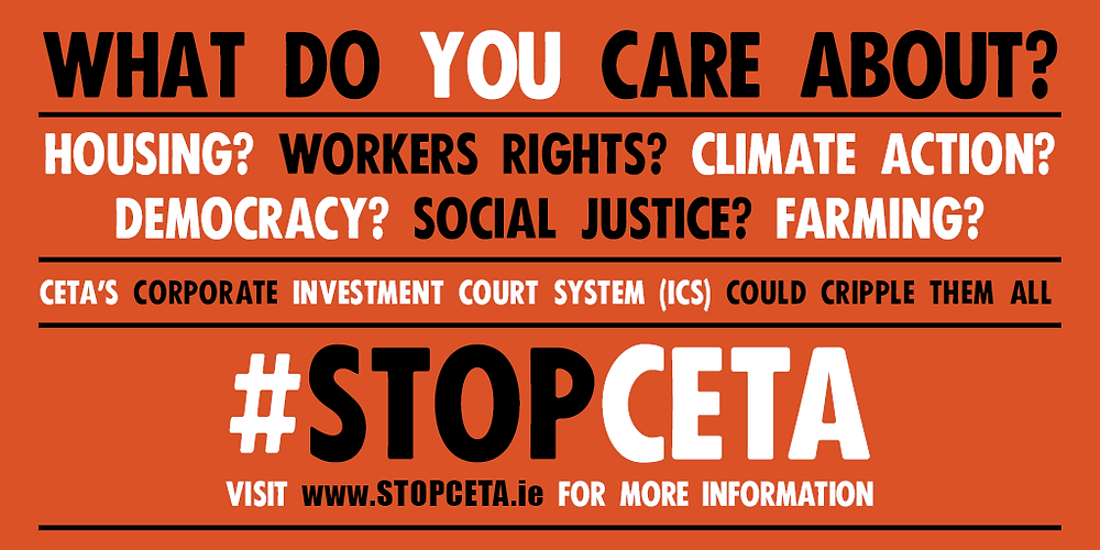 What do you care about? Housing? Workers Rights? Climate Action? Democracy? Social Justice? Farming? CETA's Corporate Investment Court System (ICS) could cripple them all. #StopCETA Visit www.StopCETA.ie for more information.