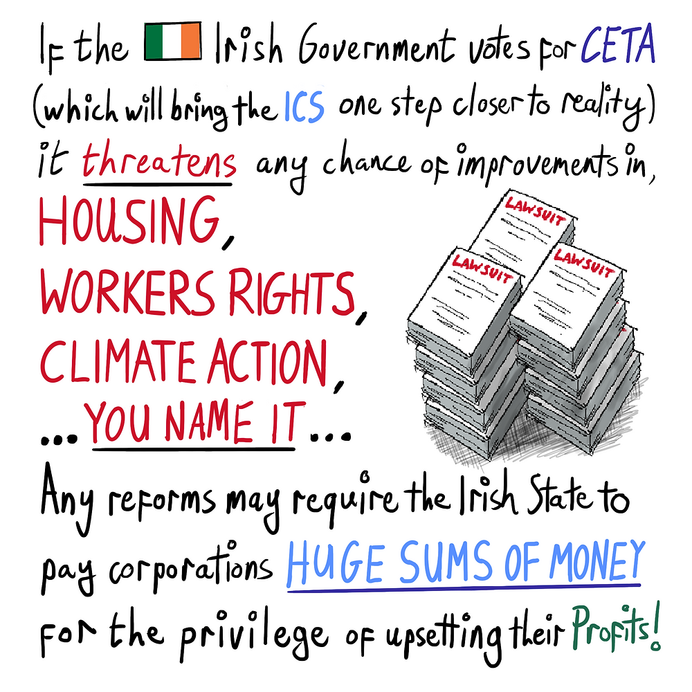 If the Irish Government votes for CETA (which will bring the ICS one step closer to reality) it threatens any chance of improvements in, housing, workers rights, climate action... you name it... Any reforms may require the irish State to pay corporations HUGE SUMS OF MONEY for the privilege of upsetting their profits!