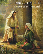 John 20 1-2, 11-18  I Have Seen The Lord