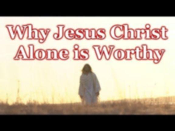 why Jesus alone is worthy.jpg