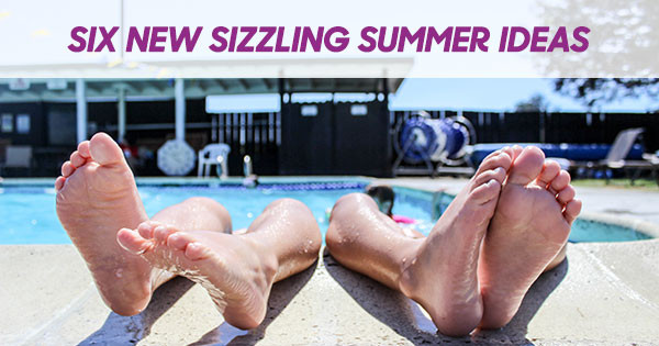 Six New Sizzling Summer Ideas!