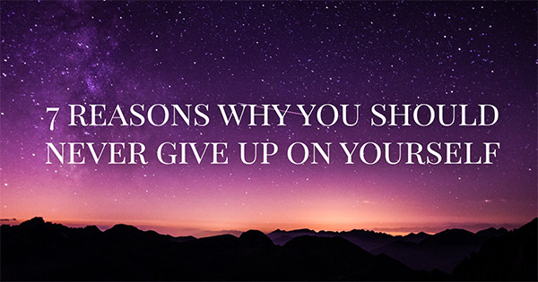 7 Reasons Why Should You Never Give Up On Yourself