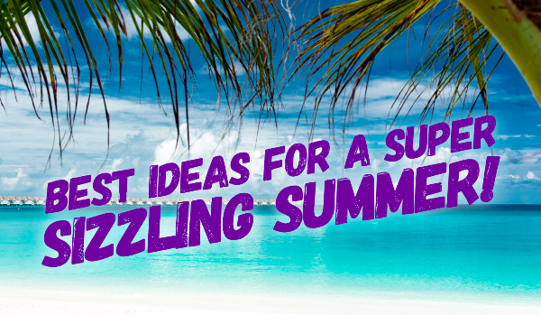 Best Ideas For A super Sizzling Summer