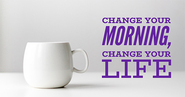 Change Your Morning, Change Your Life