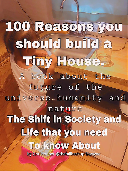 100 Reasons To Build A Tiny House : A Book about the upcoming Universal Shift