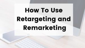 How To Use Retargeting and Remarketing