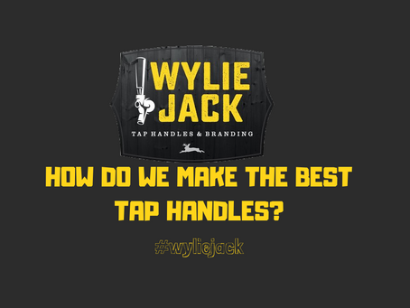 WylieJack: How do we make the best Tap Handles?