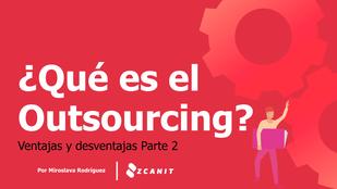 ¿Qué es el Outsourcing? Ventajas y desventajas (parte 2)