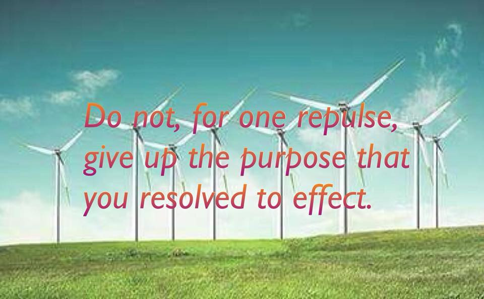 Do not, for one repulse, give up the purpose that you resolved to effect