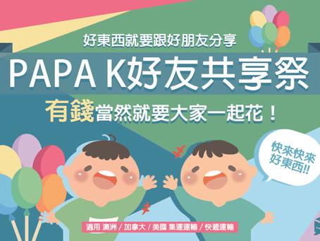 PAPA K 好友共享季!參加活動,最高可享$600元運輸折扣