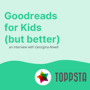 Goodreads for Kids (but better): An Interview with Toppsta Founder, Georgina Atwell