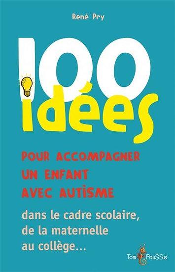 100 idées ; pour accompagner un enfant avec autisme ; dans le cadre scolaire, de