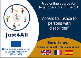 "Just4All logo. Free online course for legal operators in the EU ""Access to Justice for persons with disabilities"". Enroll now. Available in English, French, and Spanish. EU flag. This project is funded by the EU Justice Programme (2014-2020)."