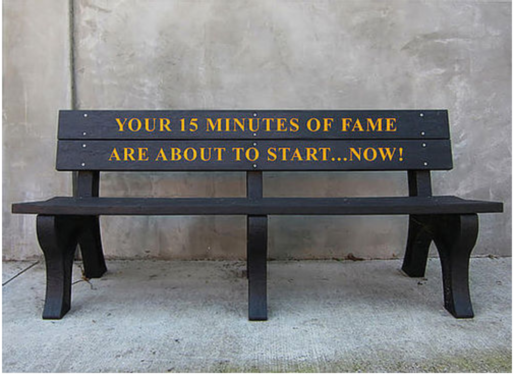 YOUR 15 MINUTES OF FAME ARE ABOUT TO START....NOW