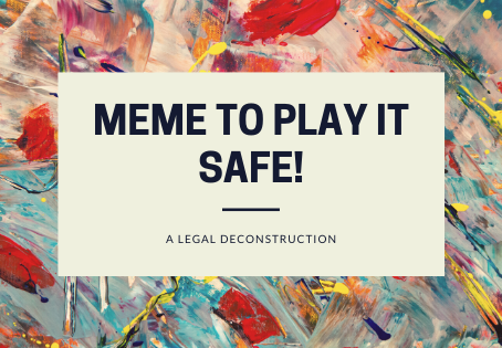 MEMES: A DECONSTRUCTION FROM A LEGAL EYE VIEW