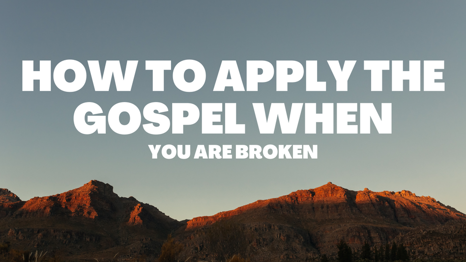How to Apply the Gospel When: You Are Broken