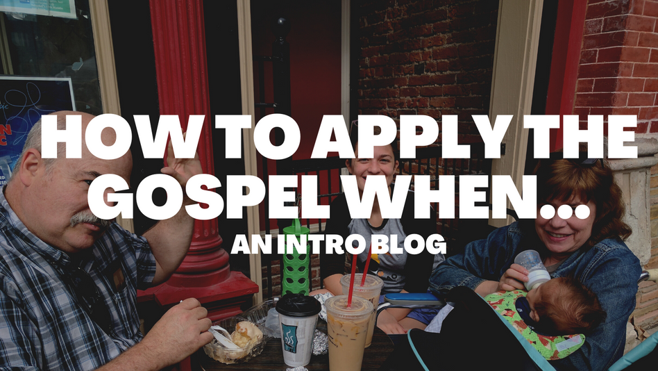 How to Apply the Gospel When: Intro