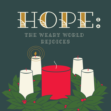 ADVENT WEEK 1 - Hope: The Weary World Rejoices