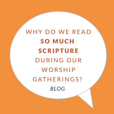 Why Do We Read So Much Scripture During Our Worship Gatherings?