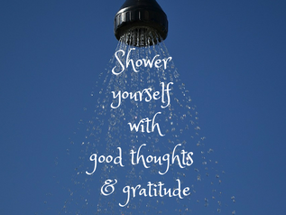 Shower yourself with good thoughts & gratitude