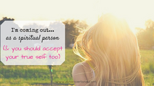 I'm coming out...as a spiritual person (& you should accept your true self too)