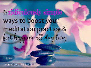 6 ridiculously simple ways to boost your meditation practice & feel happier all day long
