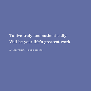 To live truly and authentically Will be