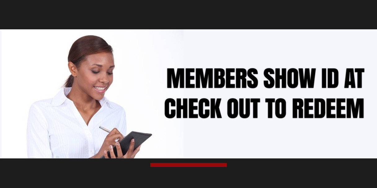 MEMBERS SHOW ID ON CHECK OUT TO REDEEM.j