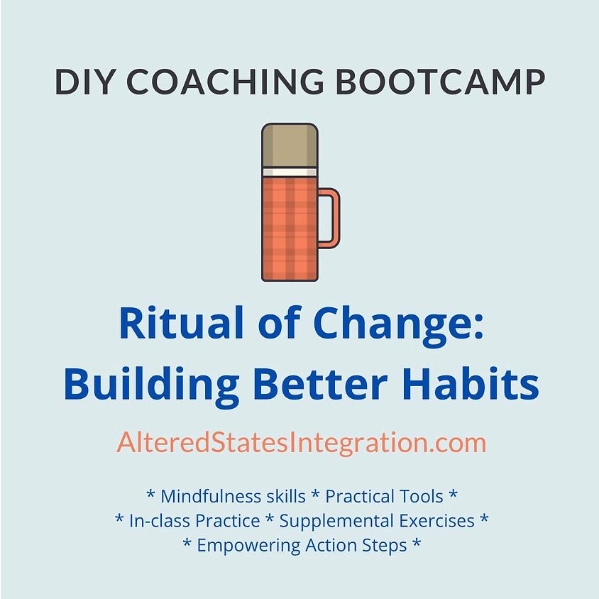 Ritual of Change: Building Better Habits - DIY Coaching Bootcamp