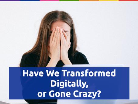 Have We Transformed Digitally, or Gone Crazy?