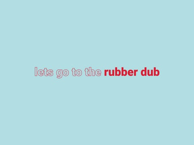 Lets go to the rubber dub