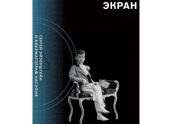 Валерий Подорога. Второй экран. Сергей Эйзенштейн и кинематограф насилия