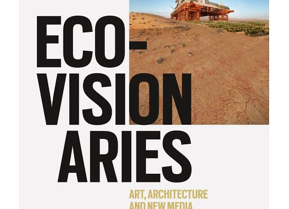 Eco-Visionaries Art, Architecture, and New Media after the Anthropocene