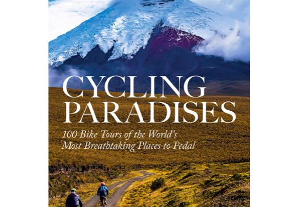 Cycling Paradises: 100 Bike Tours of the World's Most Breathtaking Places to Ped