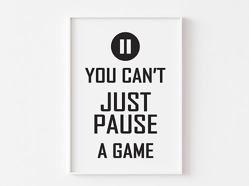 You Can't JUST PAUSE a game  | Gaming Theme Print