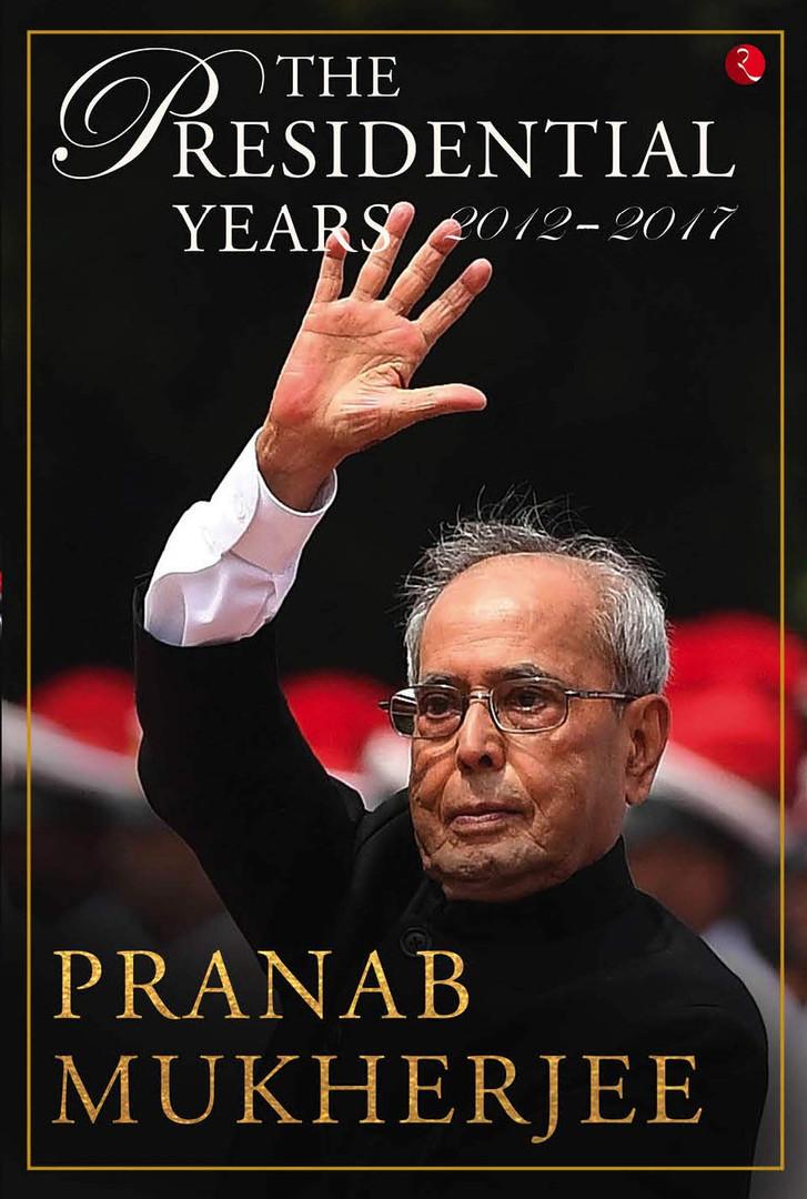The Presidential Years 2012 - 2017 by Pranab Mukherjee