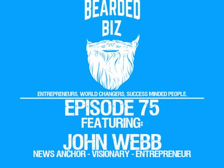 Bearded Biz Show - Ep. 75 - John Webb - News Anchor - Visionary - Entrepreneur