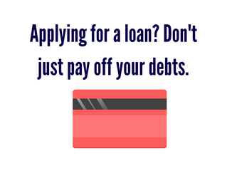 Applying for a loan? Don't just pay off your debts