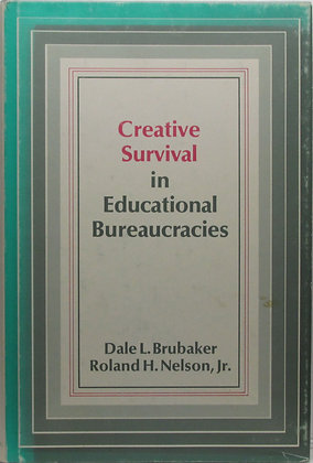 Creative Survival in Educational Bureaucracies by Dale L Brubaker