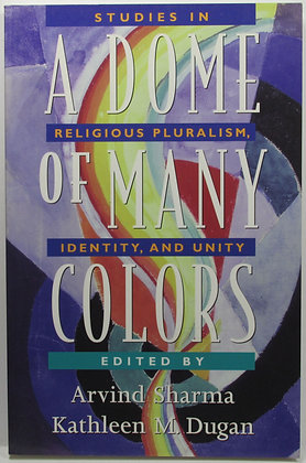 A Dome of Many Colors: Studies in Religious Pluralism, Identity, & Unity 1999