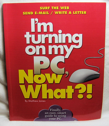 I'm Turning on My PC, Now What?! Matthew James